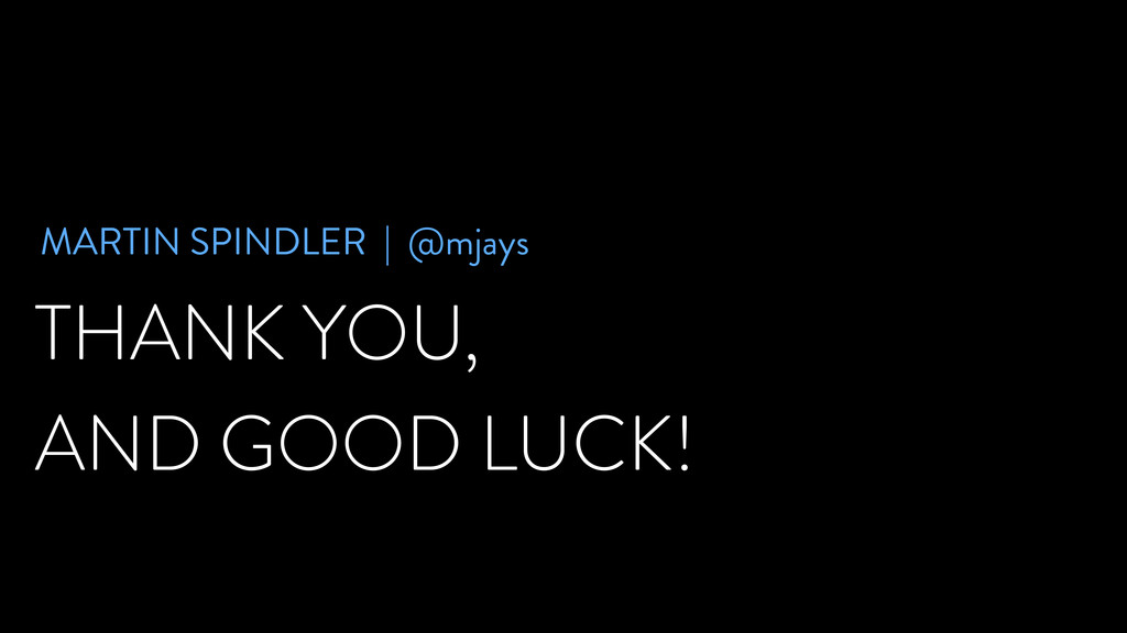 THANK YOU, AND GOOD LUCK! MARTIN SPINDLER | @mj...