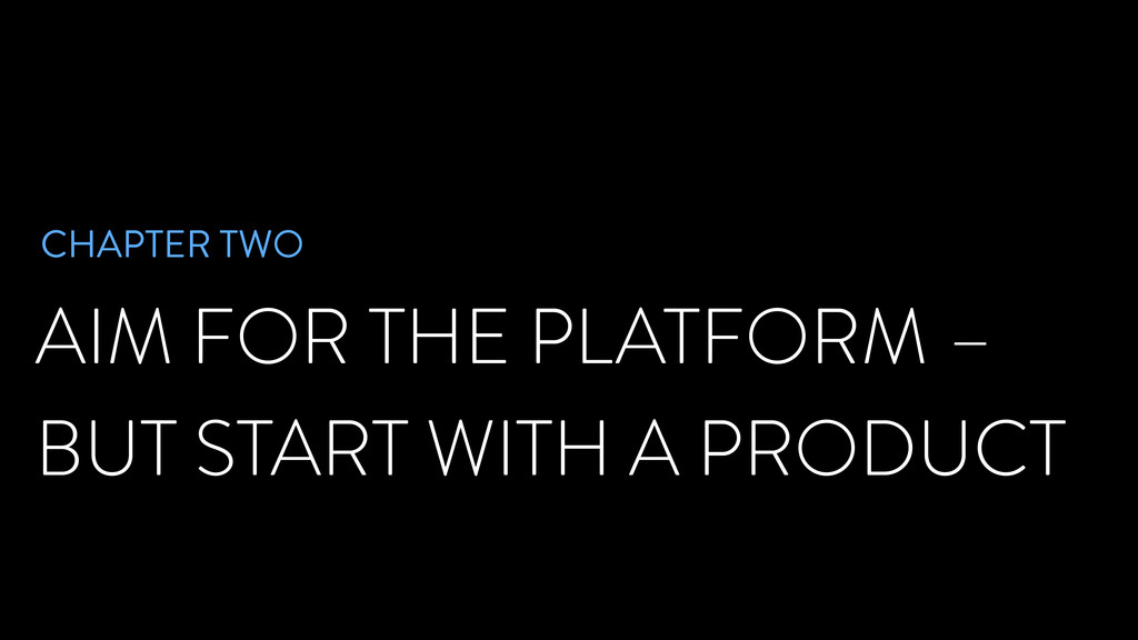 AIM FOR THE PLATFORM – BUT START WITH A PRODUCT...