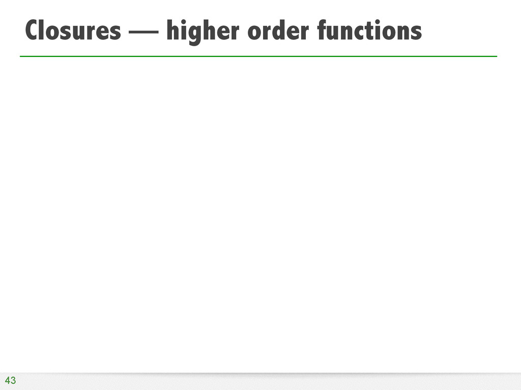 Closures — higher order functions 43