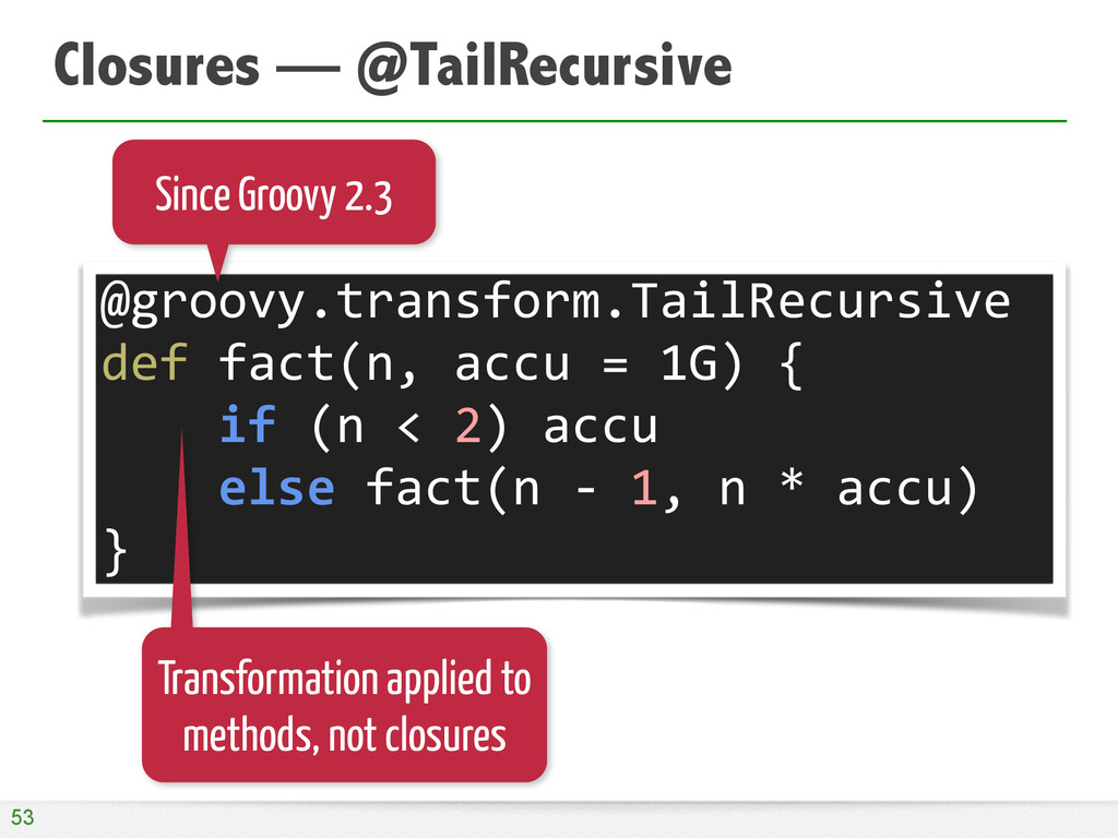 Closures — @TailRecursive 53 @groovy.transform....