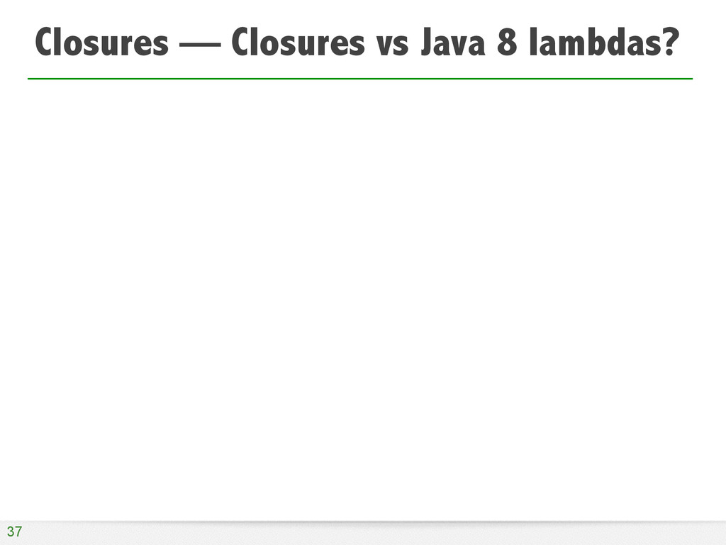 Closures — Closures vs Java 8 lambdas? 37