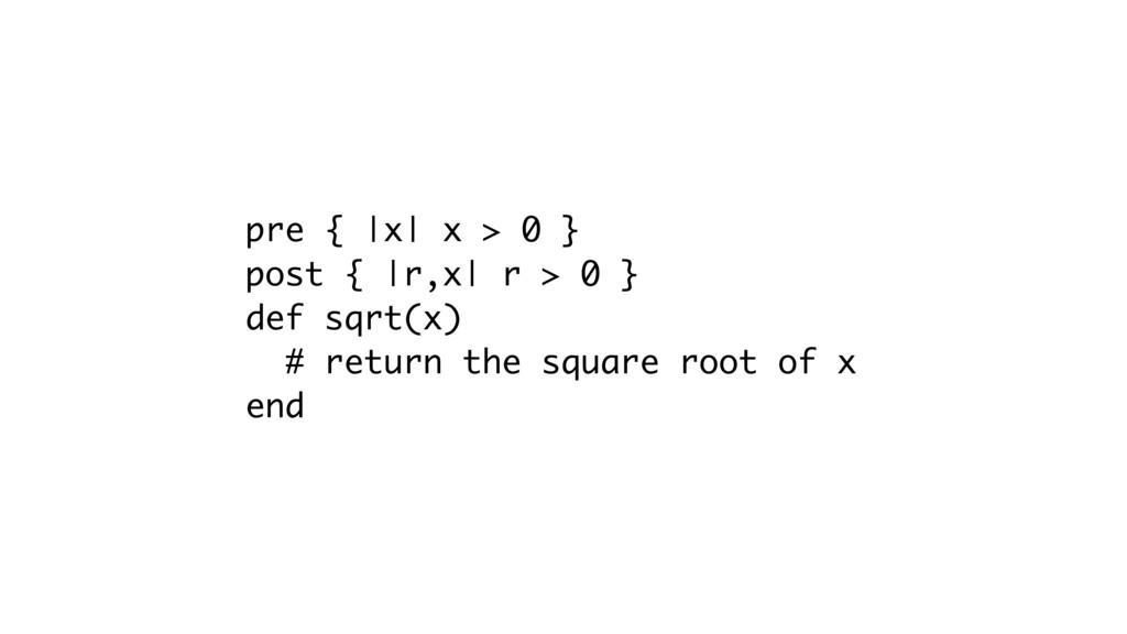 pre { |x| x > 0 } post { |r,x| r > 0 } def sqrt...