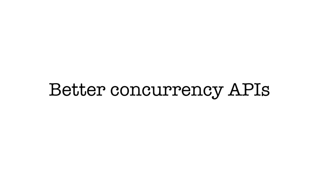 Better concurrency APIs