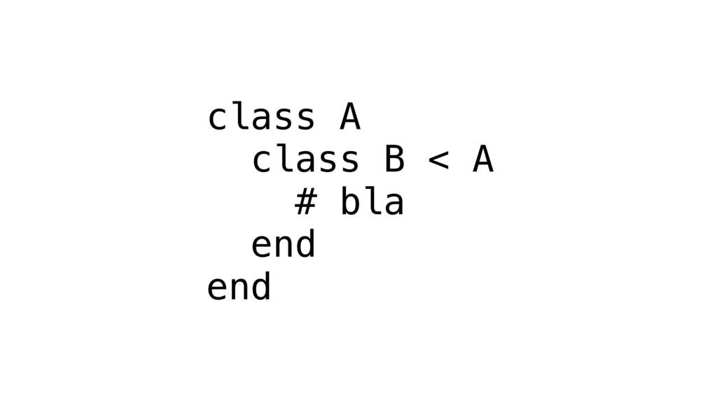 class A class B < A # bla end end