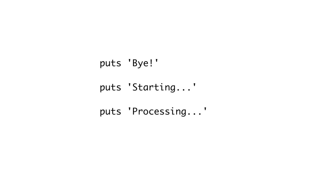 puts 'Bye!' puts 'Starting...' puts 'Processing...