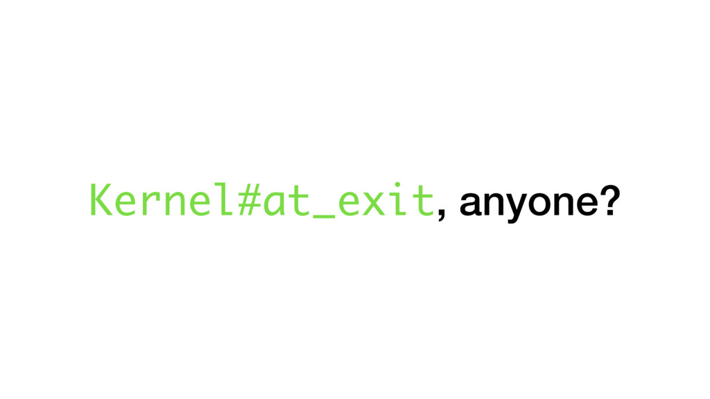 Kernel#at_exit, anyone?