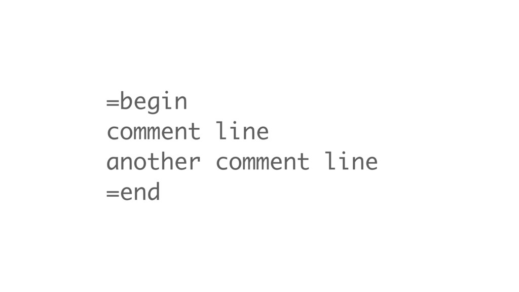 =begin comment line another comment line =end