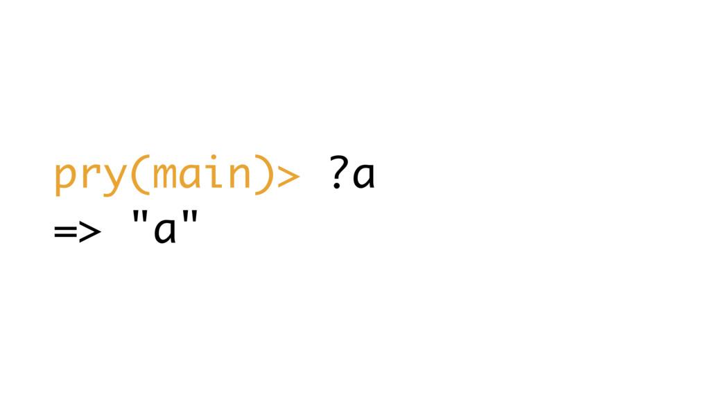 "pry(main)> ?a => ""a"""