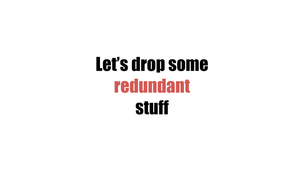Let's drop some redundant stuff