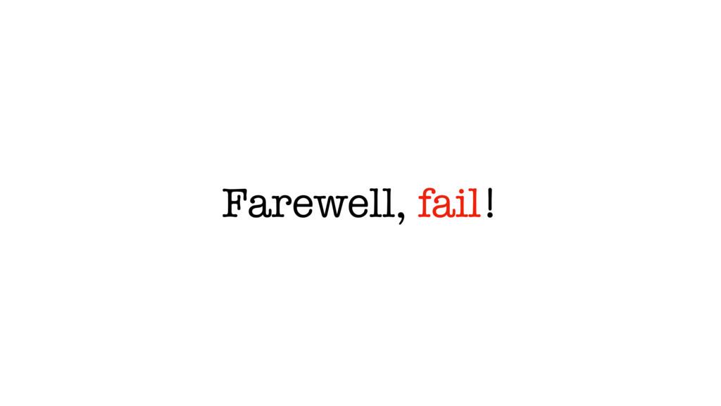 Farewell, fail!