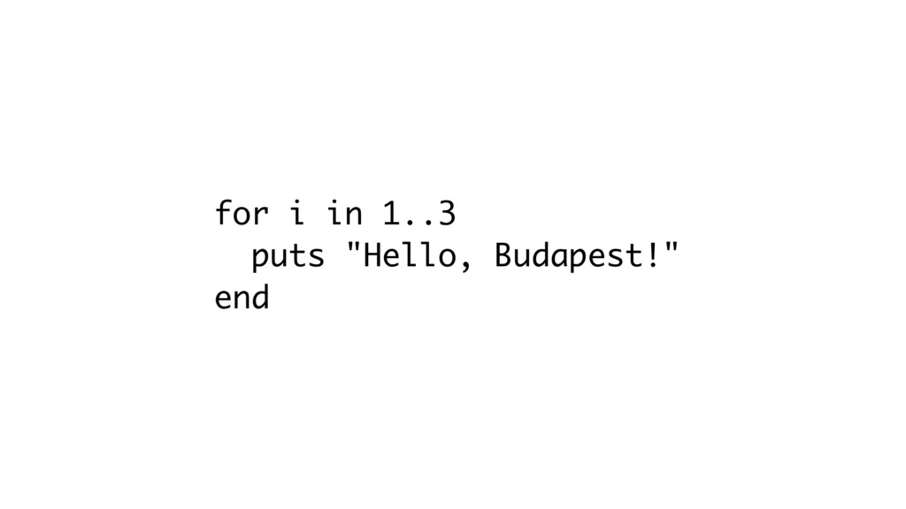 "for i in 1..3 puts ""Hello, Budapest!"" end"