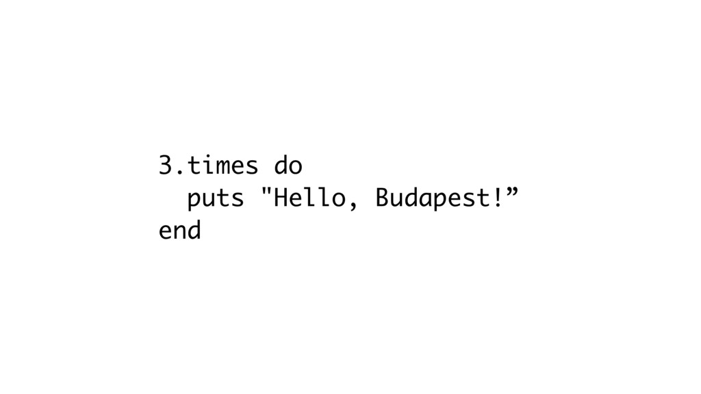 "3.times do puts ""Hello, Budapest!"" end"