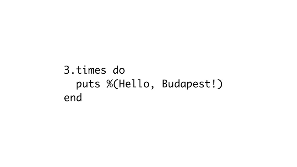 3.times do puts %(Hello, Budapest!) end
