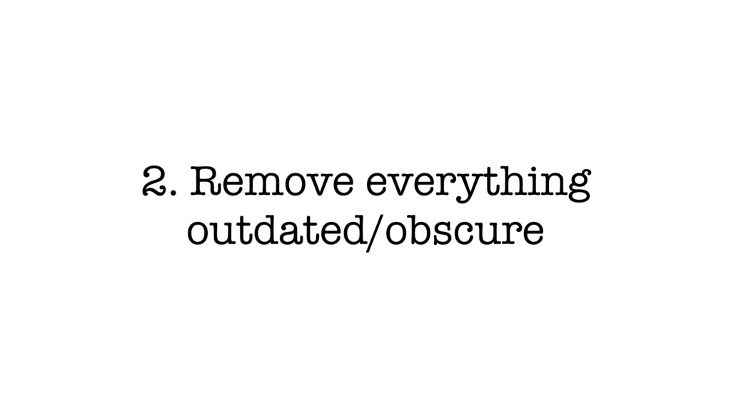 2. Remove everything outdated/obscure