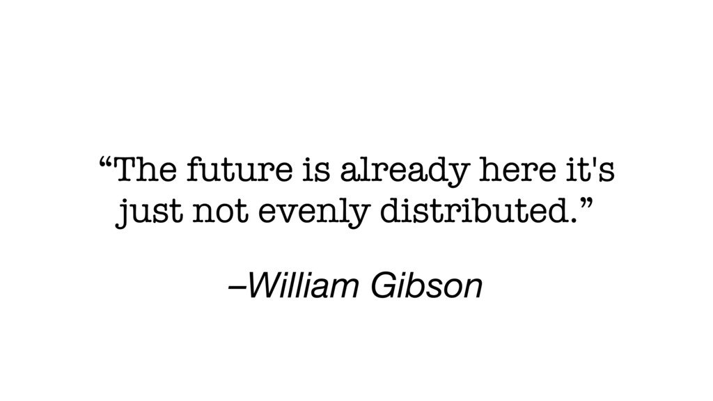 "–William Gibson ""Тhe future is already here it'..."