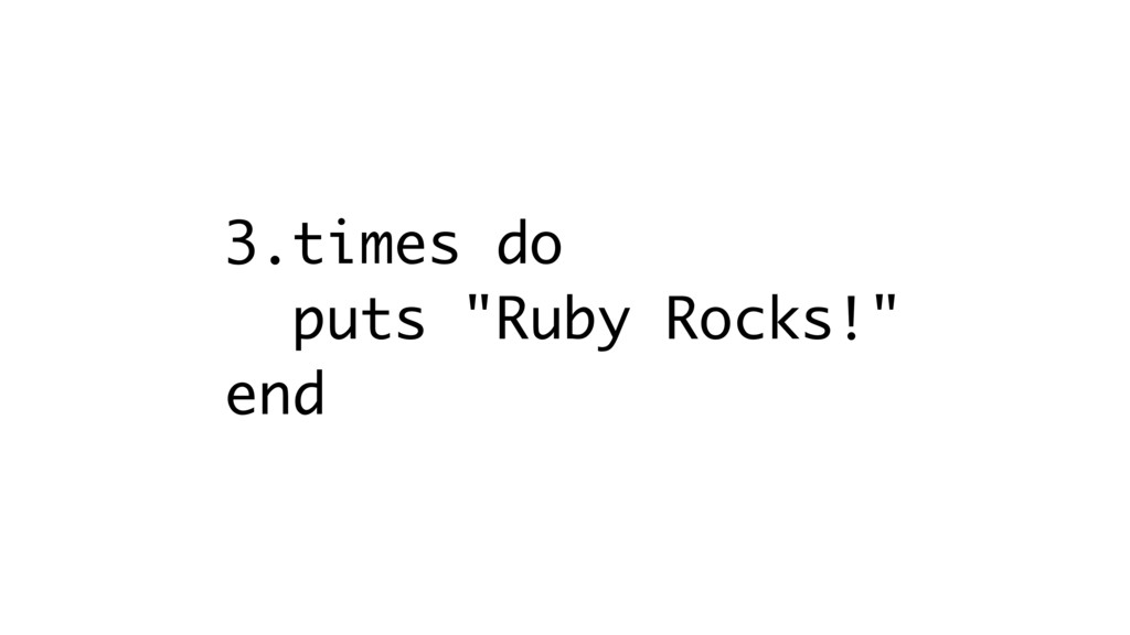 "3.times do puts ""Ruby Rocks!"" end"