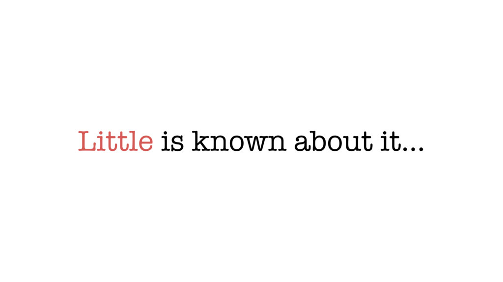 Little is known about it…