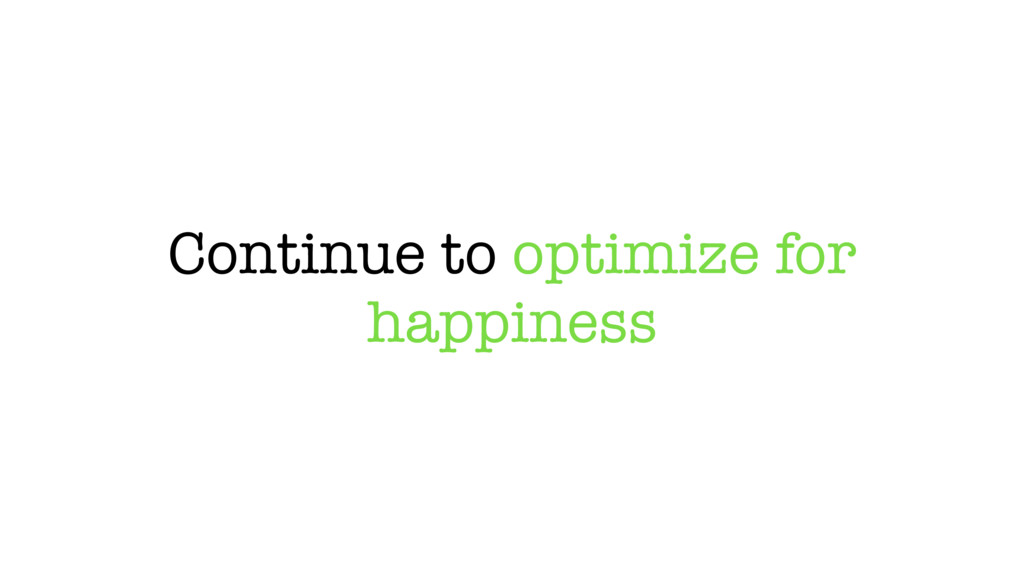 Continue to optimize for happiness