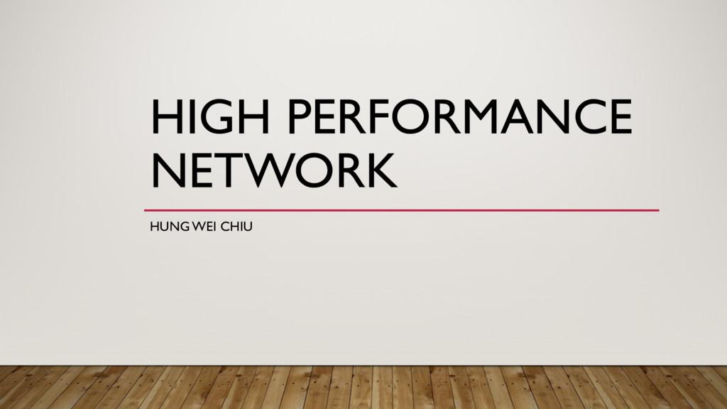 HIGH PERFORMANCE NETWORK HUNG WEI CHIU