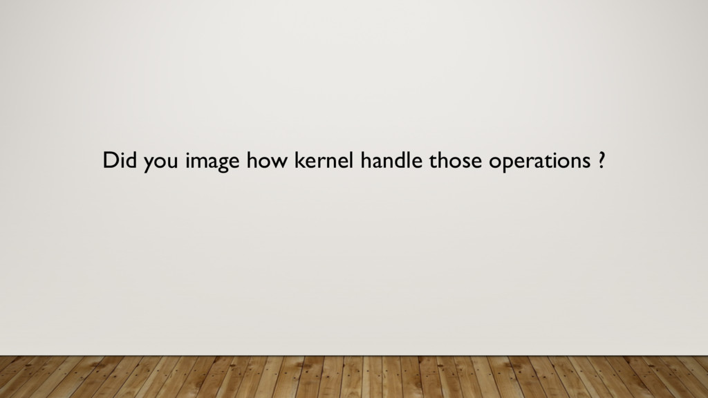Did you image how kernel handle those operation...