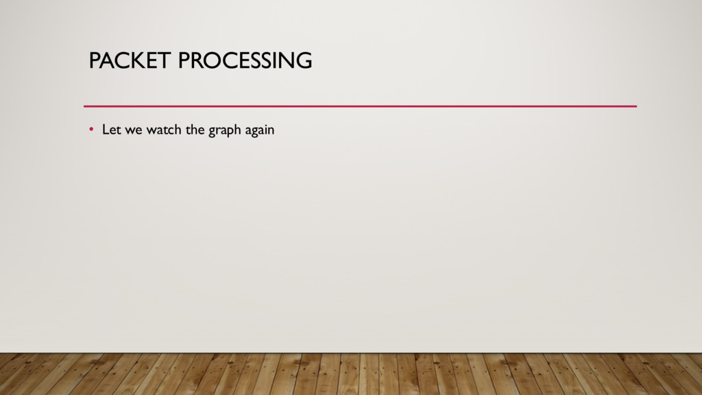 PACKET PROCESSING • Let we watch the graph again