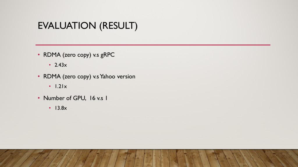 EVALUATION (RESULT) • RDMA (zero copy) v.s gRPC...