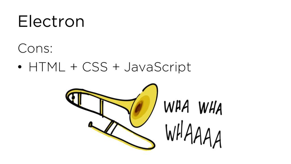 Electron Cons: • HTML + CSS + JavaScript