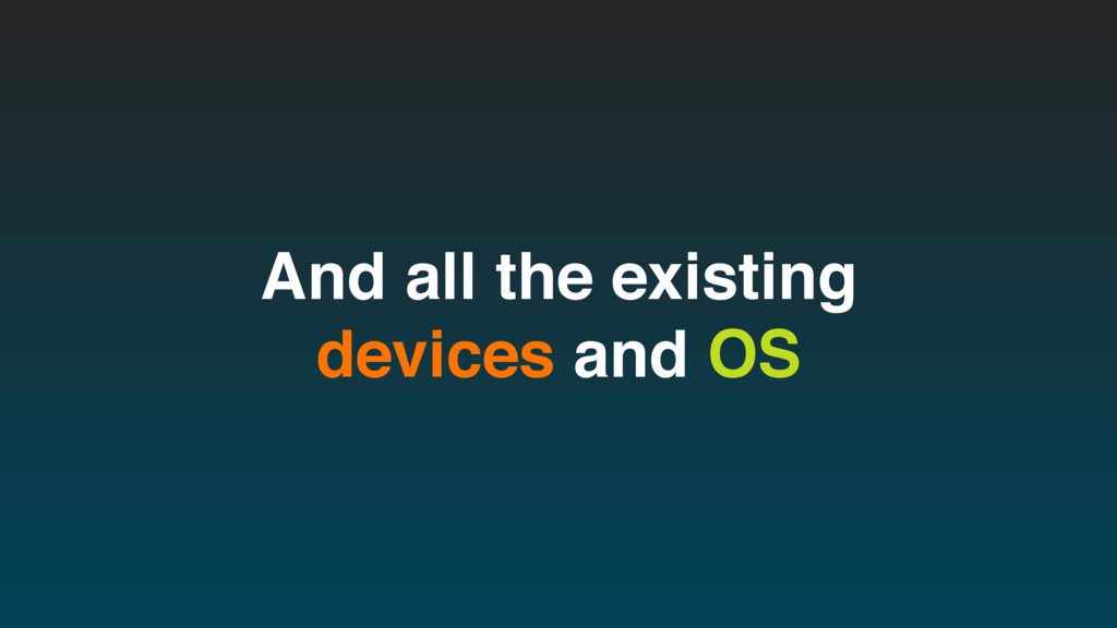 And all the existing devices and OS