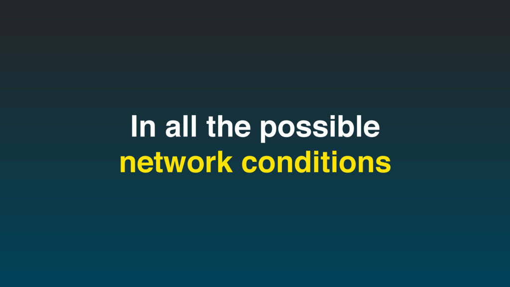 In all the possible network conditions
