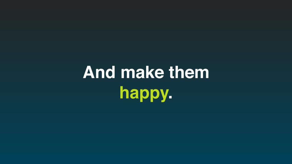 And make them happy.