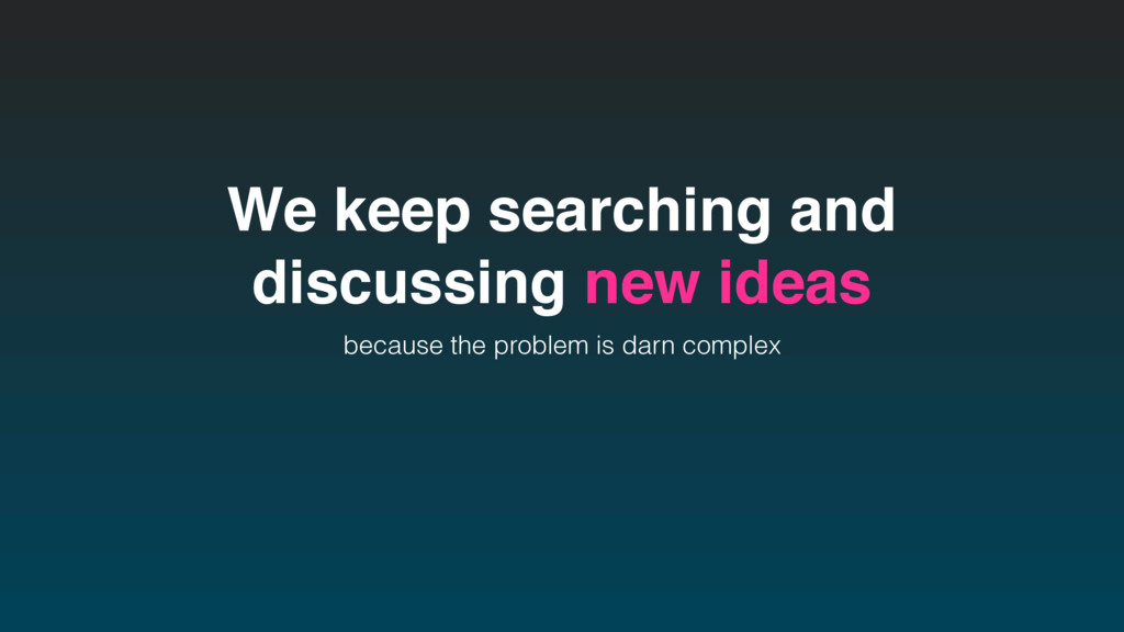 We keep searching and discussing new ideas beca...