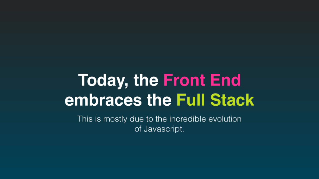 Today, the Front End embraces the Full Stack Th...