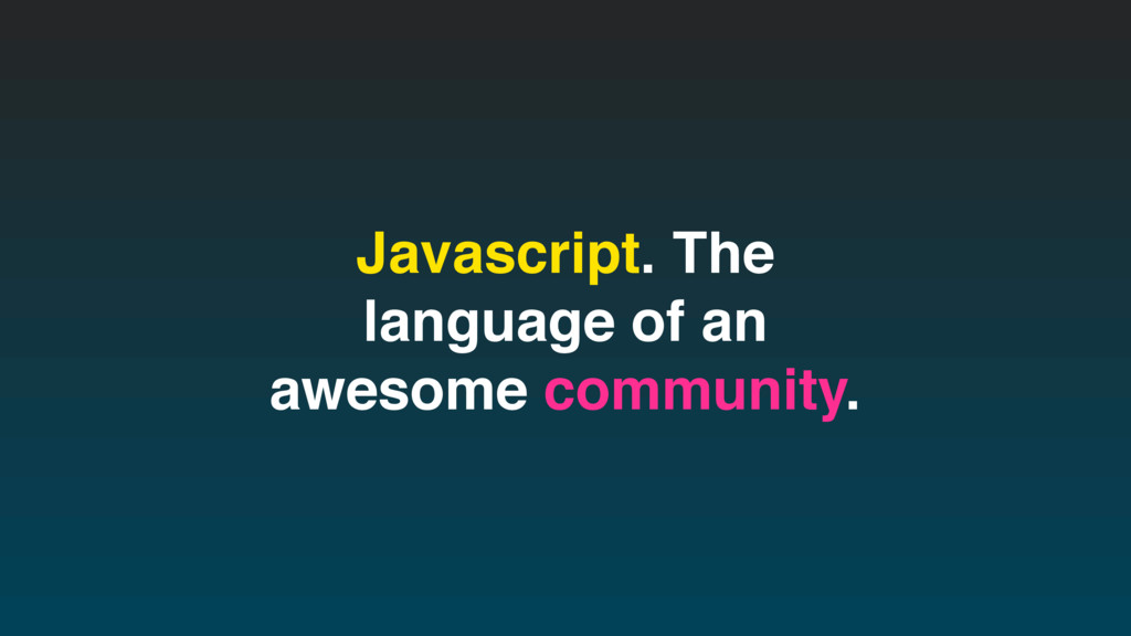 Javascript. The language of an awesome communit...