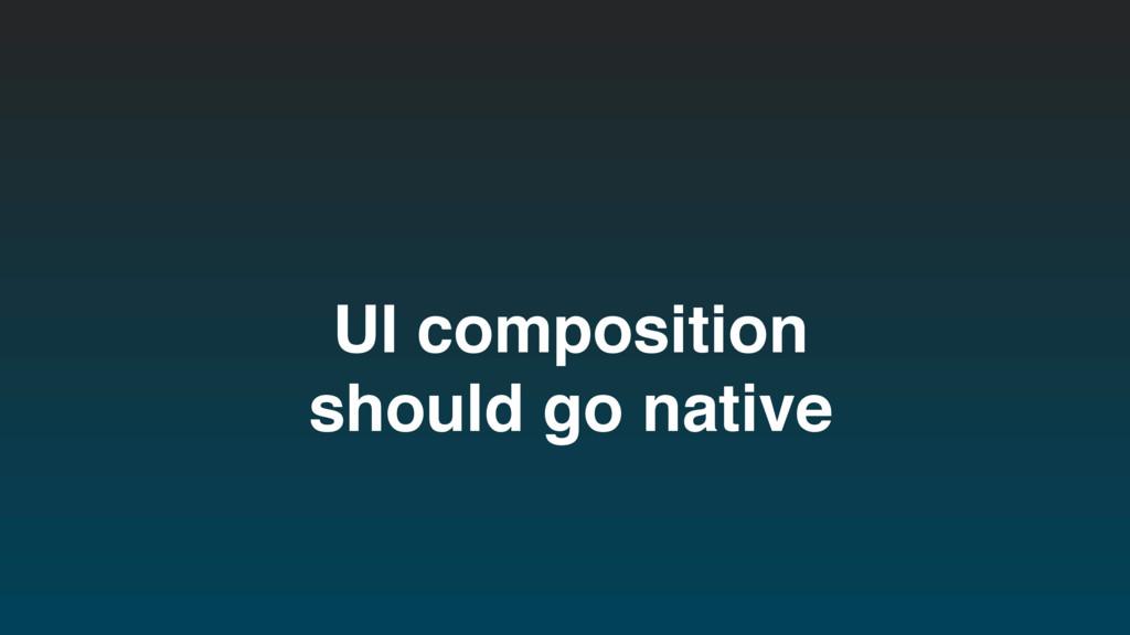 UI composition should go native