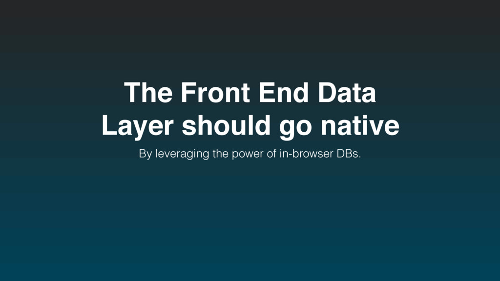 The Front End Data Layer should go native By le...