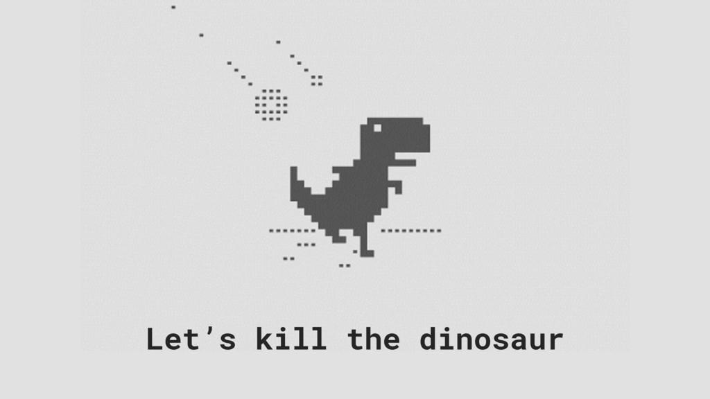 Let's kill the dinosaur