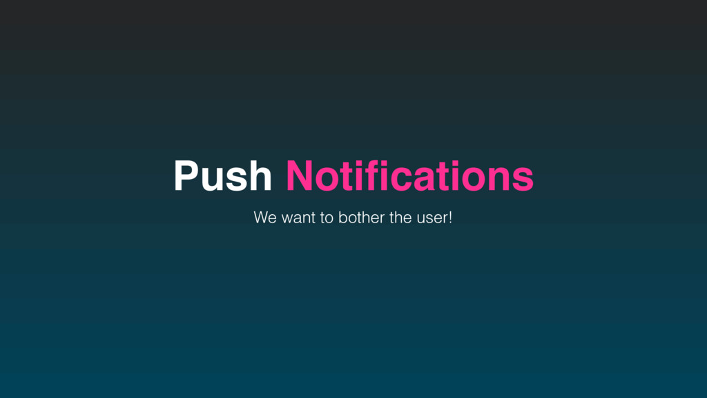 Push Notifications We want to bother the user!