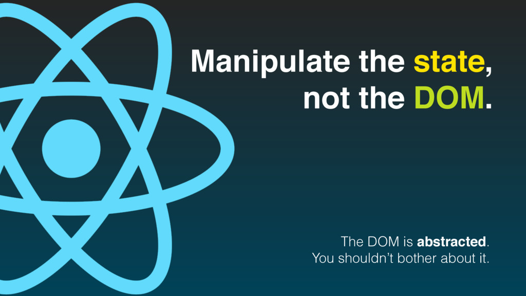 Manipulate the state, not the DOM. The DOM is a...