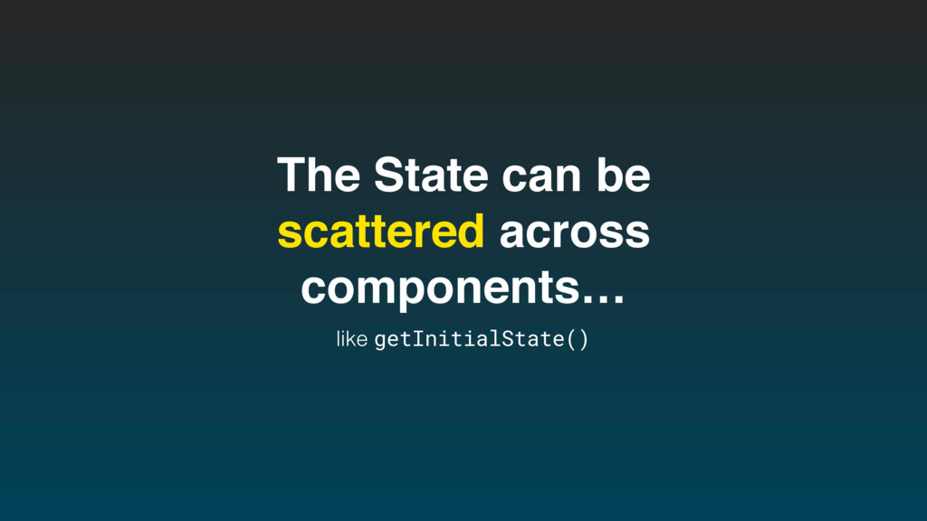 The State can be scattered across components… l...