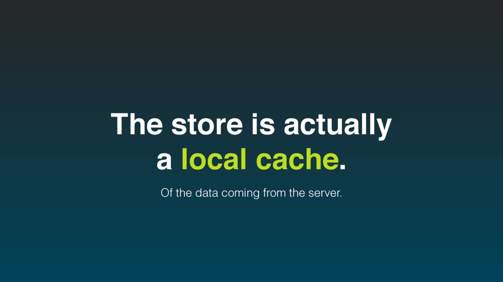 The store is actually a local cache. Of the dat...