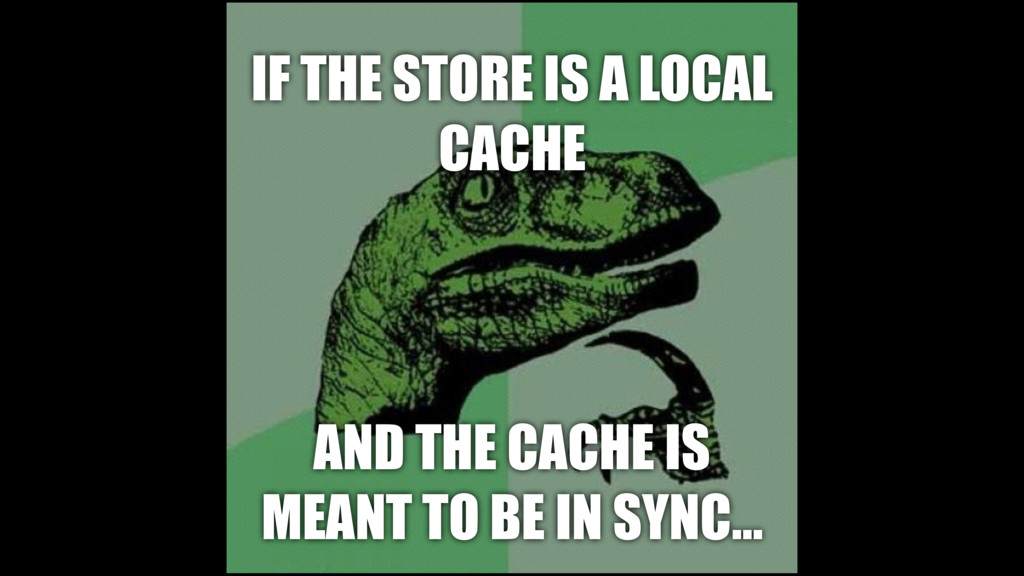 IF THE STORE IS A LOCAL CACHE AND THE CACHE IS ...