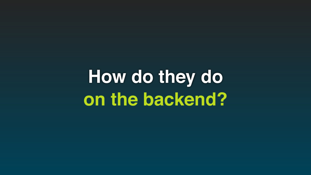 How do they do on the backend?
