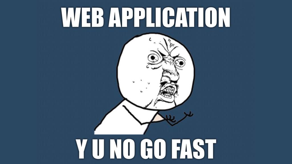 WEB APPLICATION Y U NO GO FAST