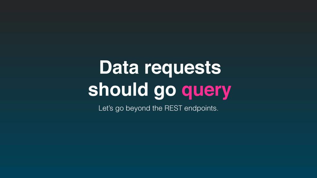 Data requests should go query Let's go beyond t...