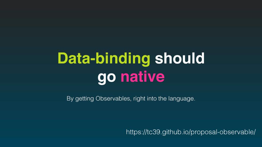 Data-binding should go native By getting Observ...