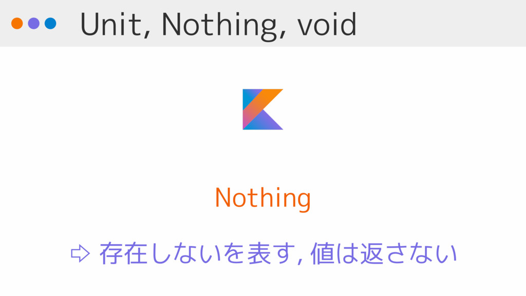 Unit, Nothing, void Nothing ⇨ 存在しないを表す, 値は返さない