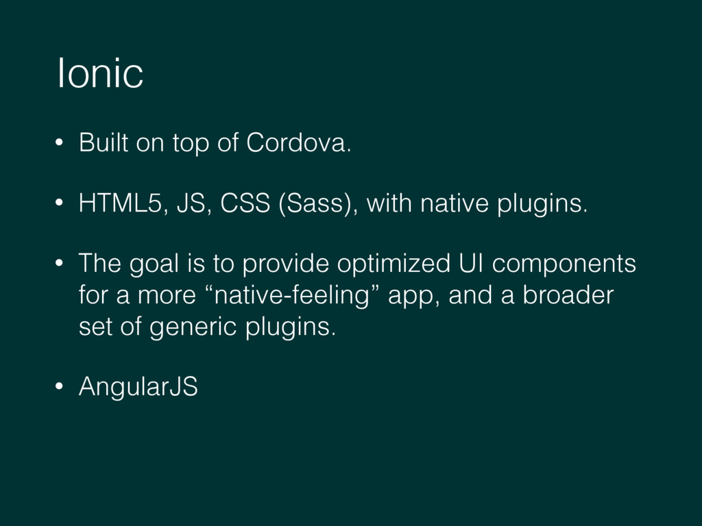 Ionic • Built on top of Cordova. • HTML5, JS, C...