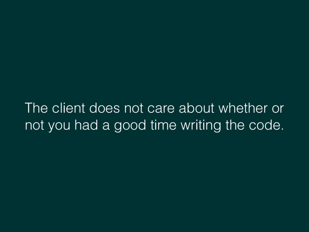 The client does not care about whether or not y...