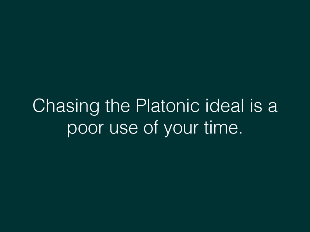 Chasing the Platonic ideal is a poor use of you...