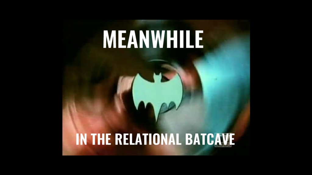 MEANWHILE IN THE RELATIONAL BATCAVE
